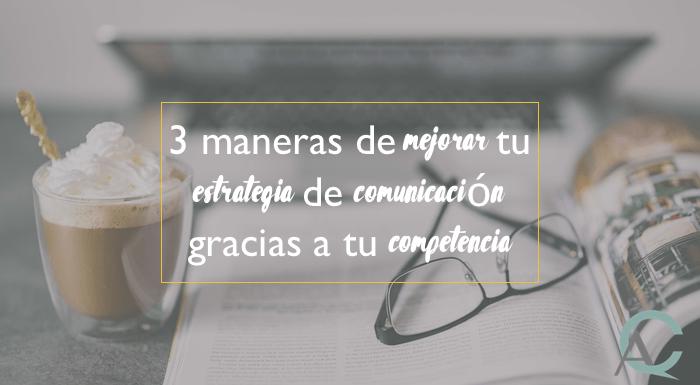 3 maneras de mejorar tu estrategia de comunicación gracias a tu competencia