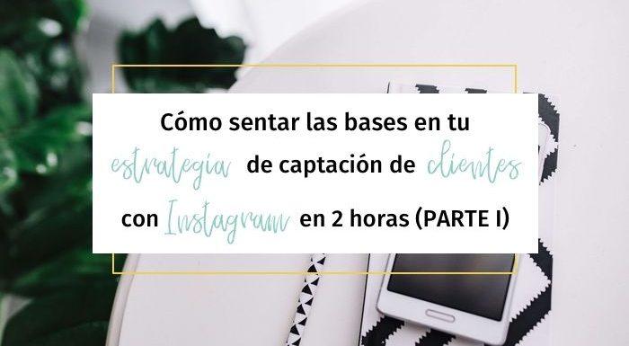 Cómo sentar las bases en tu estrategia de captación de clientes con Instagram en 2 horas (Parte I)