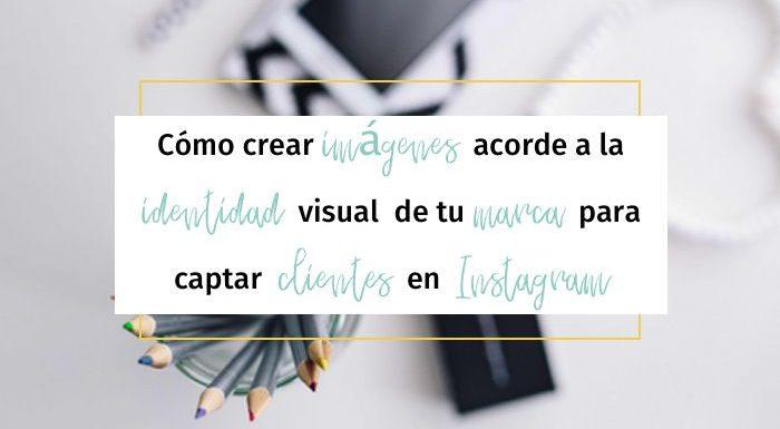 Cómo crear imágenes acorde a la identidad visual de tu marca para captar clientes en Instagram