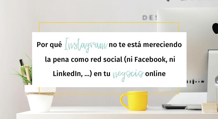 Por qué Instagram no te está mereciendo la pena como red social (ni Facebook, ni LinkedIn, …) en tu negocio online