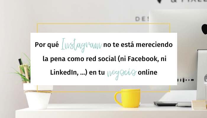 Por qué Instagram no te está mereciendo la pena como red social (ni Facebook, ni LinkedIn, ...) en tu negocio online