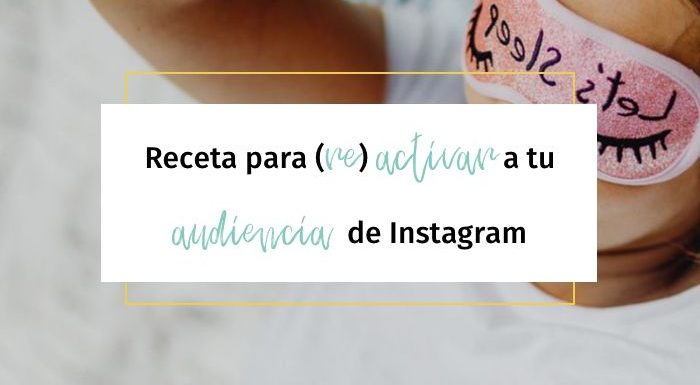 Receta para (re) activar a tu audiencia en Instagram